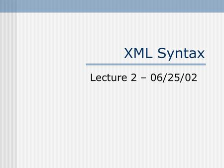 XML Syntax Lecture 2 – 06/25/02. XML Building Blocks XML Declaration Document Type Declaration Elements Attributes Comments Entities Processing Instructions.