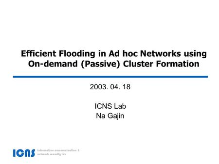 Efficient Flooding in Ad hoc Networks using On-demand (Passive) Cluster Formation 2003. 04. 18 ICNS Lab Na Gajin.