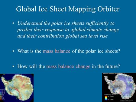 Global Ice Sheet Mapping Orbiter Understand the polar ice sheets sufficiently to predict their response to global climate change and their contribution.