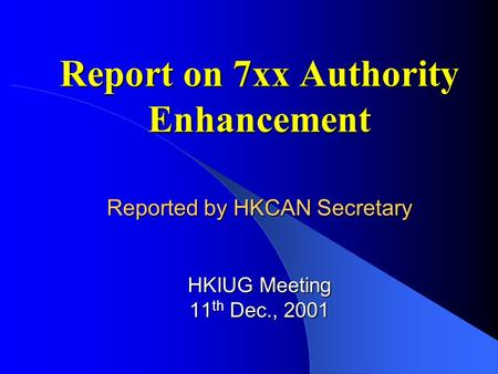 Report on 7xx Authority Enhancement Reported by HKCAN Secretary HKIUG Meeting 11 th Dec., 2001.
