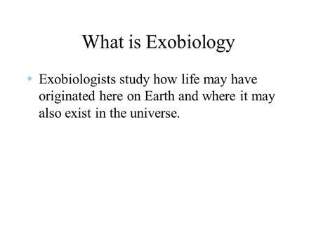 What is Exobiology Exobiologists study how life may have originated here on Earth and where it may also exist in the universe.