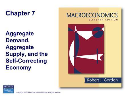 Copyright © 2009 Pearson Addison-Wesley. All rights reserved. Chapter 7 Aggregate Demand, Aggregate Supply, and the Self-Correcting Economy.