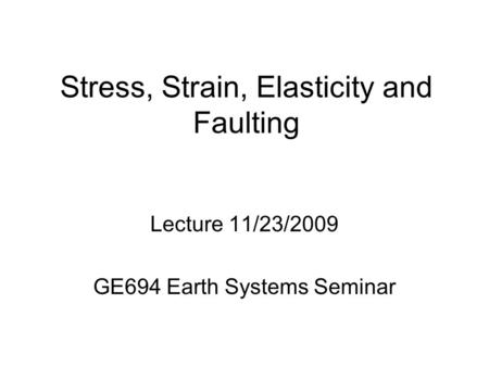 Stress, Strain, Elasticity and Faulting Lecture 11/23/2009 GE694 Earth Systems Seminar.