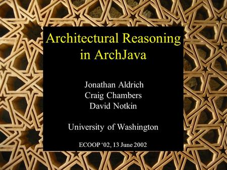Architectural Reasoning in ArchJava Jonathan Aldrich Craig Chambers David Notkin University of Washington ECOOP '02, 13 June 2002.
