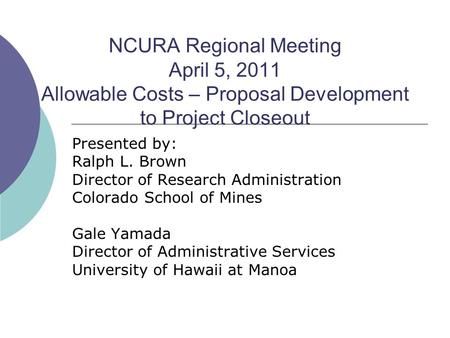 NCURA Regional Meeting April 5, 2011 Allowable Costs – Proposal Development to Project Closeout Presented by: Ralph L. Brown Director of Research Administration.