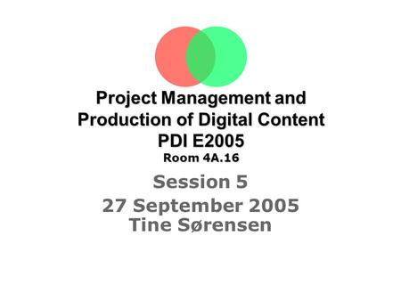 Project Management and Production of Digital Content PDI E2005 Room 4A.16 Session 5 27 September 2005 Tine Sørensen.
