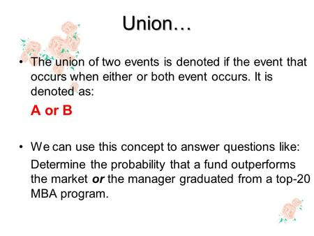 Union… The union of two events is denoted if the event that occurs when either or both event occurs. It is denoted as: A or B We can use this concept to.