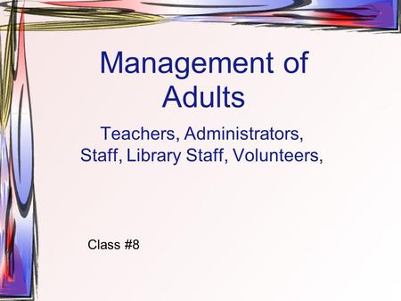 Management of Adults Teachers, Administrators, Staff, Library Staff, Volunteers, Class #8.