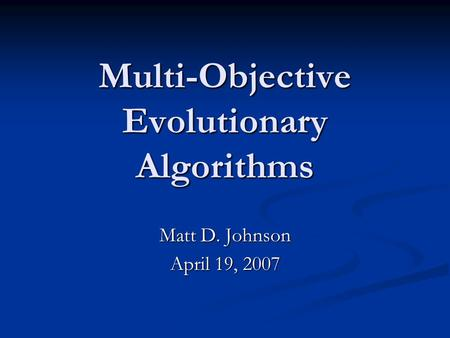Multi-Objective Evolutionary Algorithms Matt D. Johnson April 19, 2007.