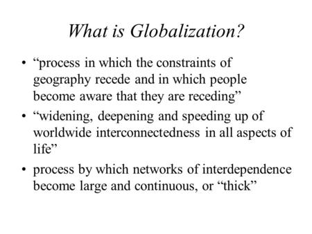 "What is Globalization? ""process in which the constraints of geography recede and in which people become aware that they are receding"" ""widening, deepening."
