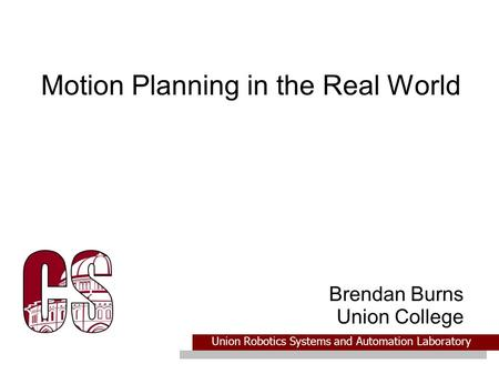 Union Robotics Systems and Automation Laboratory Motion Planning in the Real World Brendan Burns Union College.