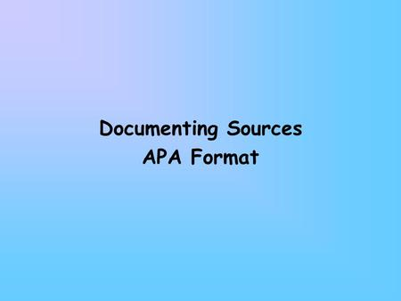 Documenting Sources APA Format. Using & Documenting Sources Citation: giving credit for an idea or fact in the text of your report Documentation: giving.