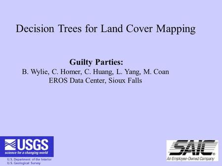 U.S. Department of the Interior U.S. Geological Survey Decision Trees for Land Cover Mapping Guilty Parties: B. Wylie, C. Homer, C. Huang, L. Yang, M.