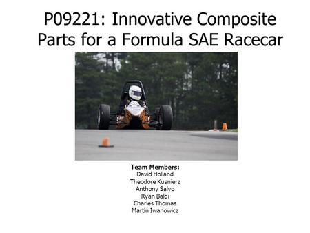 P09221: Innovative Composite Parts for a Formula SAE Racecar Team Members: David Holland Theodore Kusnierz Anthony Salvo Ryan Baldi Charles Thomas Martin.