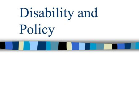 Disability and Policy. Types of Disability Physical Developmental Sensory Cognitive Psychiatric Learning Environmental (e.g. allergies) Fat (emerging.