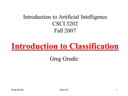 Greg GrudicIntro AI1 Introduction to Artificial Intelligence CSCI 3202 Fall 2007 Introduction to Classification Greg Grudic.