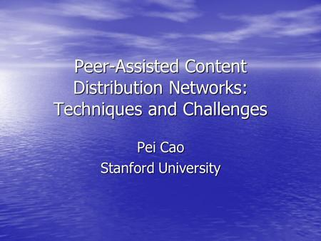 Peer-Assisted Content Distribution Networks: Techniques and Challenges Pei Cao Stanford University.