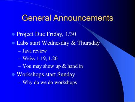 General Announcements Project Due Friday, 1/30 Labs start Wednesday & Thursday – Java review – Weiss 1.19, 1.20 – You may show up & hand in Workshops.