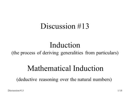 Discussion #131/18 Discussion #13 Induction (the process of deriving generalities from particulars) Mathematical Induction (deductive reasoning over the.