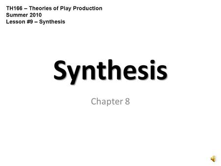 Synthesis Chapter 8 TH166 – Theories of Play Production Summer 2010 Lesson #9 – Synthesis.