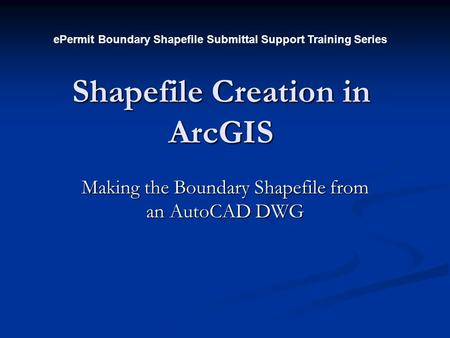 Shapefile Creation in ArcGIS Making the Boundary Shapefile from an AutoCAD DWG ePermit Boundary Shapefile Submittal Support Training Series.