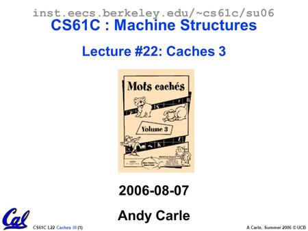 CS61C L22 Caches III (1) A Carle, Summer 2006 © UCB inst.eecs.berkeley.edu/~cs61c/su06 CS61C : Machine Structures Lecture #22: Caches 3 2006-08-07 Andy.