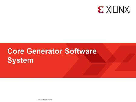 Xilinx Confidential – Internal © 2009 Xilinx, Inc. All Rights Reserved Core Generator Software System.