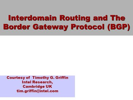 Interdomain Routing and The Border Gateway Protocol (BGP) Courtesy of Timothy G. Griffin Intel Research, Cambridge UK