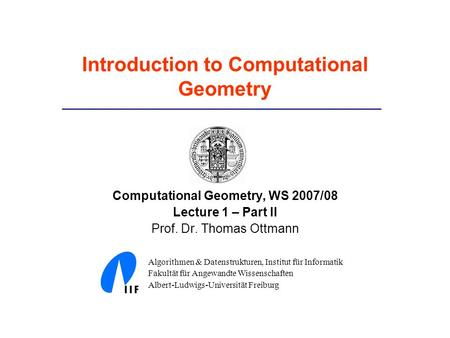 Introduction to Computational Geometry Computational Geometry, WS 2007/08 Lecture 1 – Part II Prof. Dr. Thomas Ottmann Algorithmen & Datenstrukturen, Institut.
