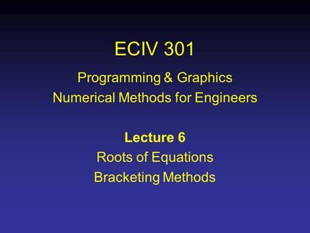 ECIV 301 Programming & Graphics Numerical Methods for Engineers Lecture 6 Roots of Equations Bracketing Methods.