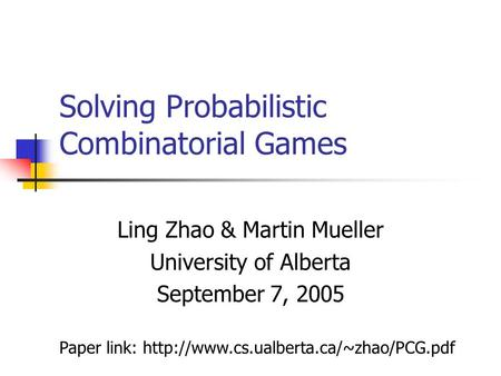 Solving Probabilistic Combinatorial Games Ling Zhao & Martin Mueller University of Alberta September 7, 2005 Paper link:
