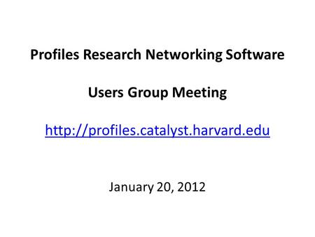 Profiles Research Networking Software Users Group Meeting   January 20, 2012.