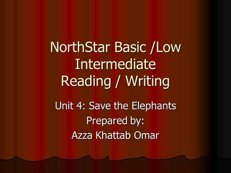 NorthStar Basic /Low Intermediate Reading / Writing Unit 4: Save the Elephants Prepared by: Azza Khattab Omar.