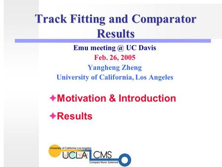Track Fitting and Comparator Results Emu UC Davis Feb. 26, 2005 Yangheng Zheng University of California, Los Angeles  Motivation & Introduction.