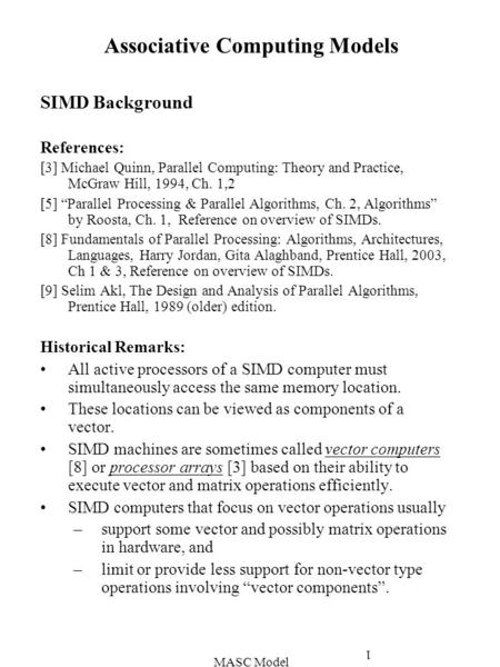 MASC Model 1 Associative Computing Models SIMD Background References: [3] Michael Quinn, Parallel Computing: Theory and Practice, McGraw Hill, 1994, Ch.