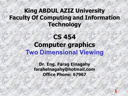 1 King ABDUL AZIZ University Faculty Of Computing and Information Technology CS 454 Computer graphics Two Dimensional Viewing Dr. Eng. Farag Elnagahy