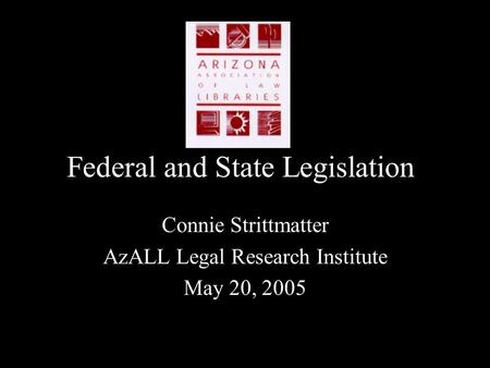 Federal and State Legislation Connie Strittmatter AzALL Legal Research Institute May 20, 2005.