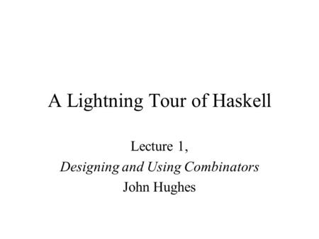 A Lightning Tour of Haskell Lecture 1, Designing and Using Combinators John Hughes.