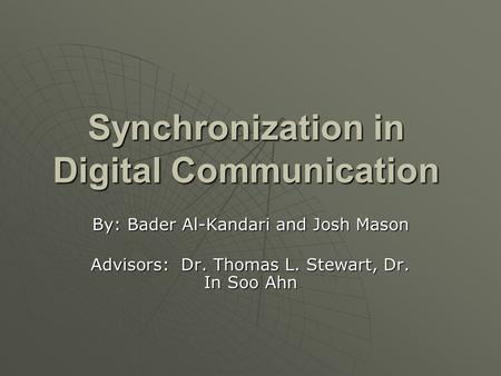 Synchronization in Digital Communication By: Bader Al-Kandari and Josh Mason Advisors: Dr. Thomas L. Stewart, Dr. In Soo Ahn.