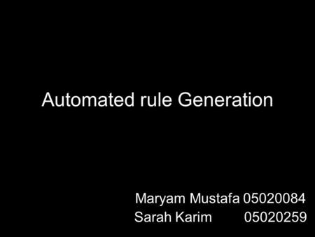Automated rule Generation Maryam Mustafa 05020084 Sarah Karim 05020259.