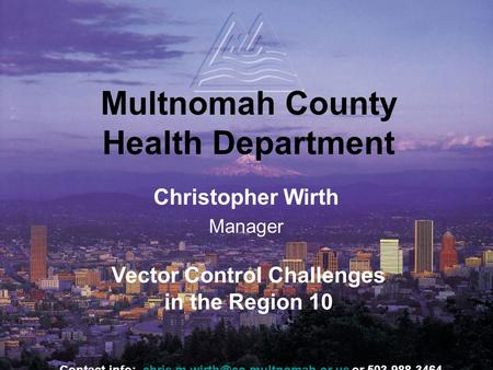 Multnomah County Health Department Christopher Wirth Manager Vector Control Challenges in the Region 10 Contact info: