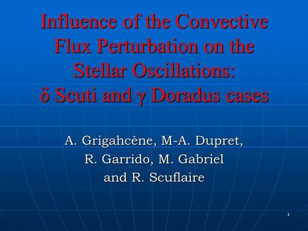 1 Influence of the Convective Flux Perturbation on the Stellar Oscillations: δ Scuti and γ Doradus cases A. Grigahcène, M-A. Dupret, R. Garrido, M. Gabriel.