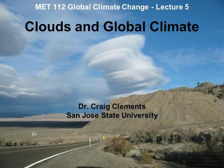 MET 112 Global Climate Change - Lecture 5 Clouds and Global Climate Dr. Craig Clements San Jose State University.
