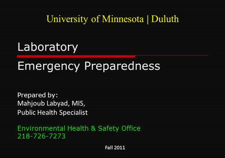 Laboratory Emergency Preparedness Prepared by: Mahjoub Labyad, MIS, Public Health Specialist Environmental Health & Safety Office 218-726-7273 Fall 2011.