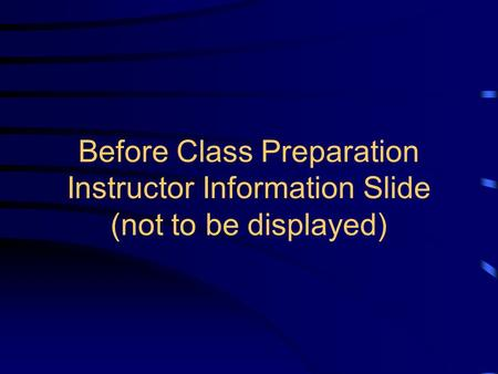 Before Class Preparation Instructor Information Slide (not to be displayed)