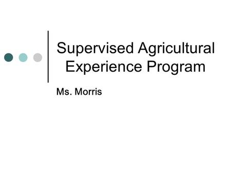 Supervised Agricultural Experience Program Ms. Morris.