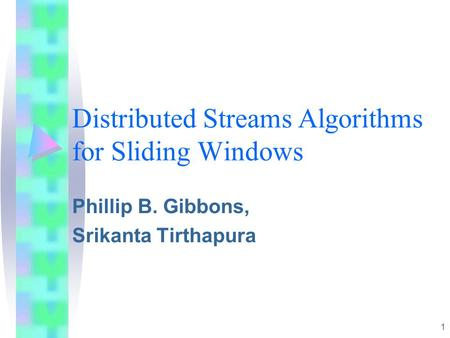 1 Distributed Streams Algorithms for Sliding Windows Phillip B. Gibbons, Srikanta Tirthapura.