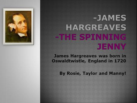 James Hargreaves was born in Oswaldtwistle, England in 1720 By Rosie, Taylor and Manny!