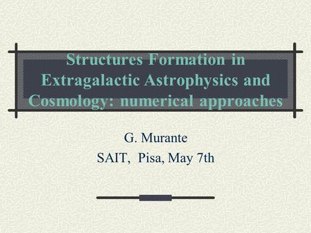 Structures Formation in Extragalactic Astrophysics and Cosmology: numerical approaches G. Murante SAIT, Pisa, May 7th.