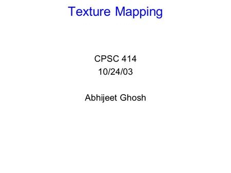 Texture Mapping CPSC 414 10/24/03 Abhijeet Ghosh.